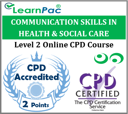 Communication Skills in Health & Social Care - Level 2 - Online CPD Accredited Training Course for Health & Social Care Workers - Skills for Health Aligned - LearnPac Systems UK -